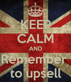 Poster: KEEP CALM AND Remember  to upsell