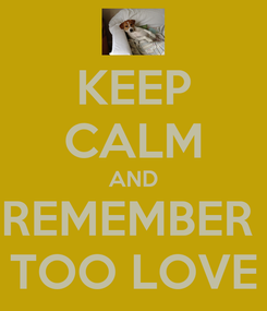 Poster: KEEP CALM AND REMEMBER  TOO LOVE