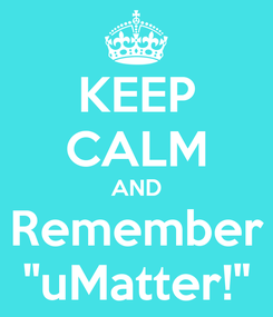 """Poster: KEEP CALM AND Remember """"uMatter!"""""""