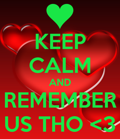 Poster: KEEP CALM AND REMEMBER US THO <3