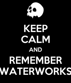 Poster: KEEP CALM AND REMEMBER WATERWORKS