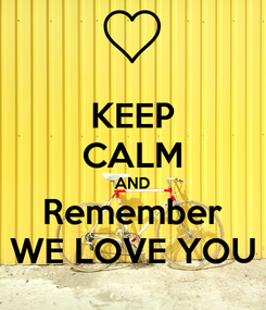Poster: KEEP CALM AND Remember WE LOVE YOU