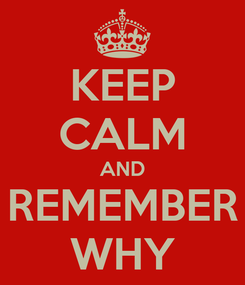 Poster: KEEP CALM AND REMEMBER WHY