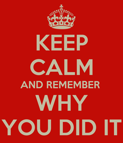 Poster: KEEP CALM AND REMEMBER  WHY YOU DID IT