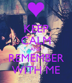 Poster: KEEP CALM AND REMEMBER WITH ME