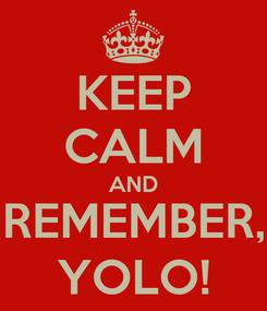 Poster: KEEP CALM AND REMEMBER, YOLO!