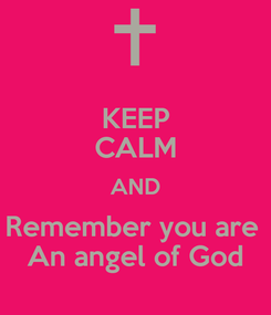Poster: KEEP CALM AND Remember you are  An angel of God