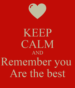 Poster: KEEP CALM AND Remember you  Are the best