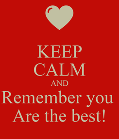 Poster: KEEP CALM AND Remember you  Are the best!