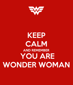 Poster: KEEP CALM AND REMEMBER  YOU ARE WONDER WOMAN