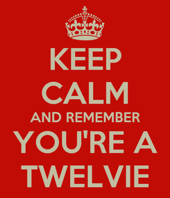 Poster: KEEP CALM AND REMEMBER YOU'RE A TWELVIE