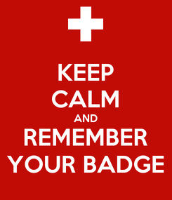 Poster: KEEP CALM AND REMEMBER YOUR BADGE