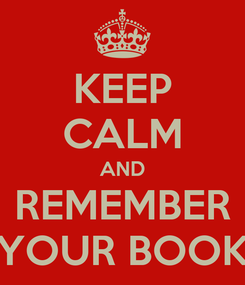 Poster: KEEP CALM AND REMEMBER YOUR BOOK