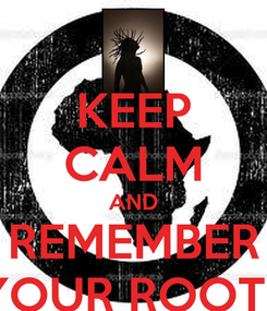 Poster: KEEP CALM AND REMEMBER YOUR ROOTS