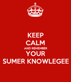 Poster: KEEP CALM AND REMEMBER YOUR SUMER KNOWLEGEE