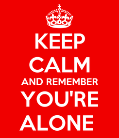 Poster: KEEP CALM AND REMEMBER YOU'RE ALONE