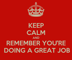 Poster: KEEP CALM AND REMEMBER YOU'RE  DOING A GREAT JOB