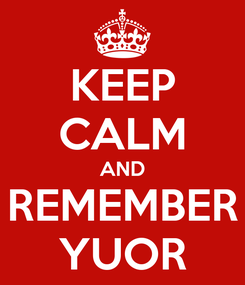 Poster: KEEP CALM AND REMEMBER YUOR