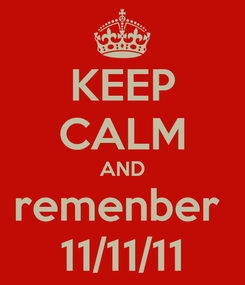 Poster: KEEP CALM AND remenber  11/11/11