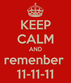 Poster: KEEP CALM AND remenber  11-11-11