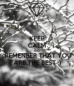 Poster: KEEP CALM AND  REMENBER THAT YOU ARE THE BEST ;)