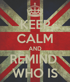 Poster: KEEP CALM AND REMIND  WHO IS