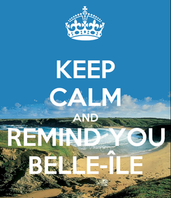 Poster: KEEP CALM AND REMIND YOU BELLE-ÎLE