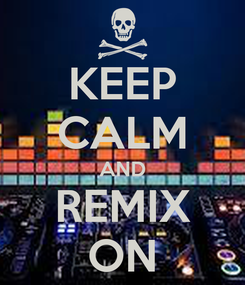 Poster: KEEP CALM AND REMIX ON