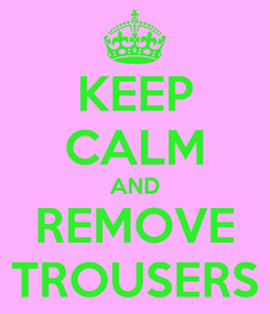 Poster: KEEP CALM AND REMOVE TROUSERS