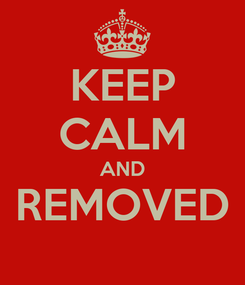 Poster: KEEP CALM AND REMOVED