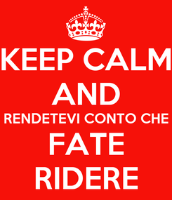 Poster: KEEP CALM AND RENDETEVI CONTO CHE FATE RIDERE