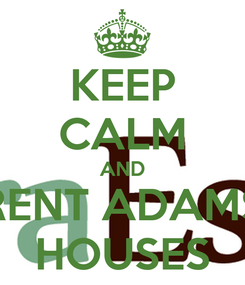 Poster: KEEP CALM AND RENT ADAMS HOUSES