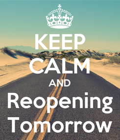 Poster: KEEP CALM AND Reopening Tomorrow