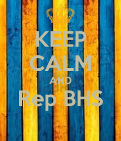 Poster: KEEP CALM AND Rep BHS