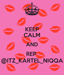 Poster: KEEP CALM AND REP  @ITZ_KARTEL_NIQQA