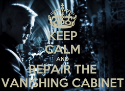 Poster: KEEP CALM AND REPAIR THE VANISHING CABINET