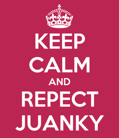 Poster: KEEP CALM AND REPECT JUANKY