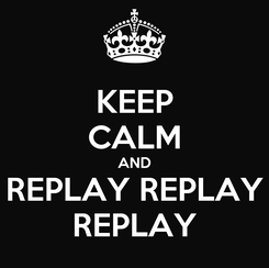 Poster: KEEP CALM AND REPLAY REPLAY REPLAY
