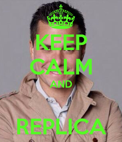 Poster: KEEP CALM AND  REPLICA