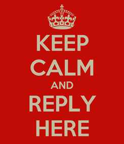 Poster: KEEP CALM AND REPLY HERE