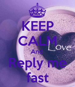 Poster: KEEP CALM And  Reply me fast