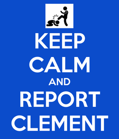 Poster: KEEP CALM AND REPORT CLEMENT