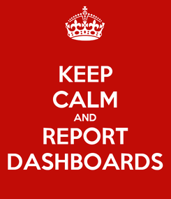 Poster: KEEP CALM AND REPORT DASHBOARDS