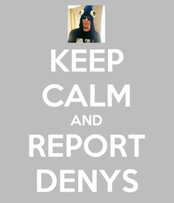 Poster: KEEP CALM AND REPORT DENYS