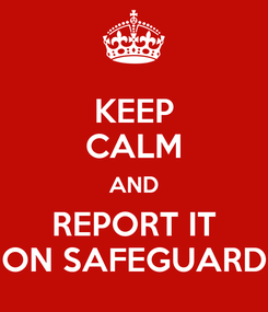 Poster: KEEP CALM AND REPORT IT ON SAFEGUARD