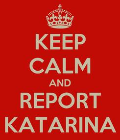Poster: KEEP CALM AND REPORT KATARINA