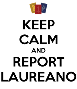 Poster: KEEP CALM AND REPORT LAUREANO