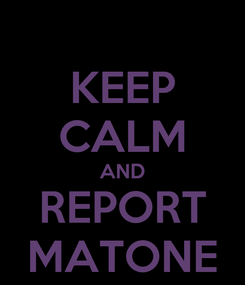 Poster: KEEP CALM AND REPORT MATONE