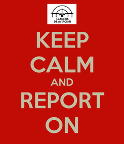 Poster: KEEP CALM AND REPORT ON