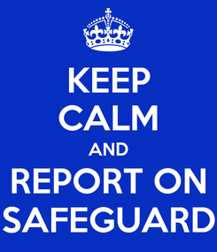 Poster: KEEP CALM AND REPORT ON SAFEGUARD
